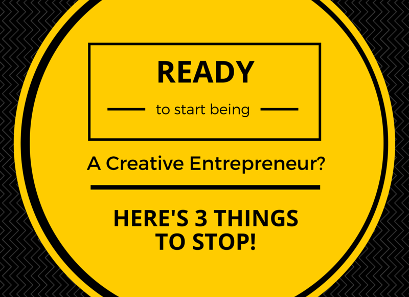 Ready to start being a Creative Entrepreneur? Here's 3 things to stop!