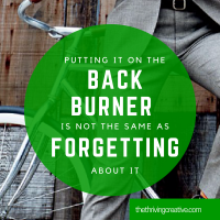 Putting it on the back burner is not the same as forgetting about it